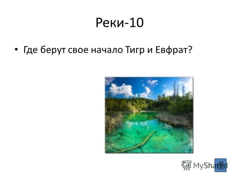 Реки-10 Где берут свое начало Тигр и Евфрат?