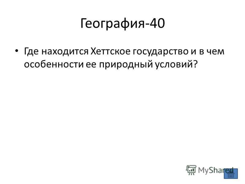 География-40 Где находится Хеттское государство и в чем особенности ее природный условий?