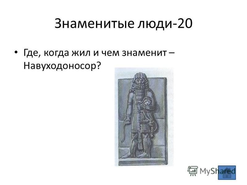 Знаменитые люди-20 Где, когда жил и чем знаменит – Навуходоносор?