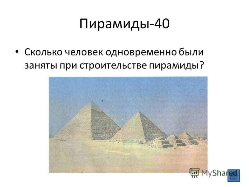Пирамиды-40 Сколько человек одновременно были заняты при строительстве пирамиды?