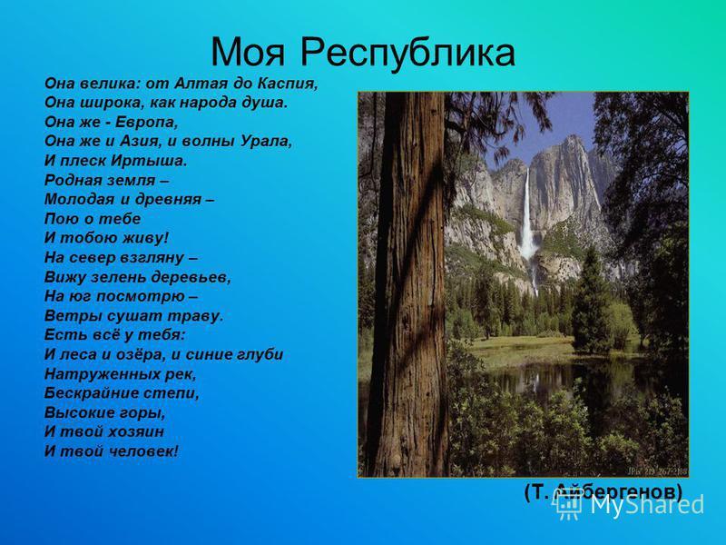 Моя Республика Она велика: от Алтая до Каспия, Она широка, как народа душа. Она же - Европа, Она же и Азия, и волны Урала, И плеск Иртыша. Родная земля – Молодая и древняя – Пою о тебе И тобою живу! На север взгляну – Вижу зелень деревьев, На юг посм