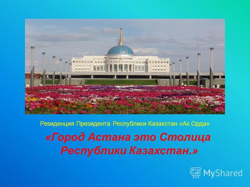 «Город Астана это Столица Республики Казахстан.» Резиденция Президента Республики Казахстан «Ак Орда»
