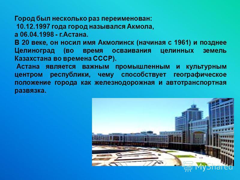 Город был несколько раз переименован: 10.12.1997 года город назывался Акмола, а 06.04.1998 - г.Астана. В 20 веке, он носил имя Акмолинск (начиная с 1961) и позднее Целиноград (во время осваивания целинных земель Казахстана во времена СССР). Астана яв