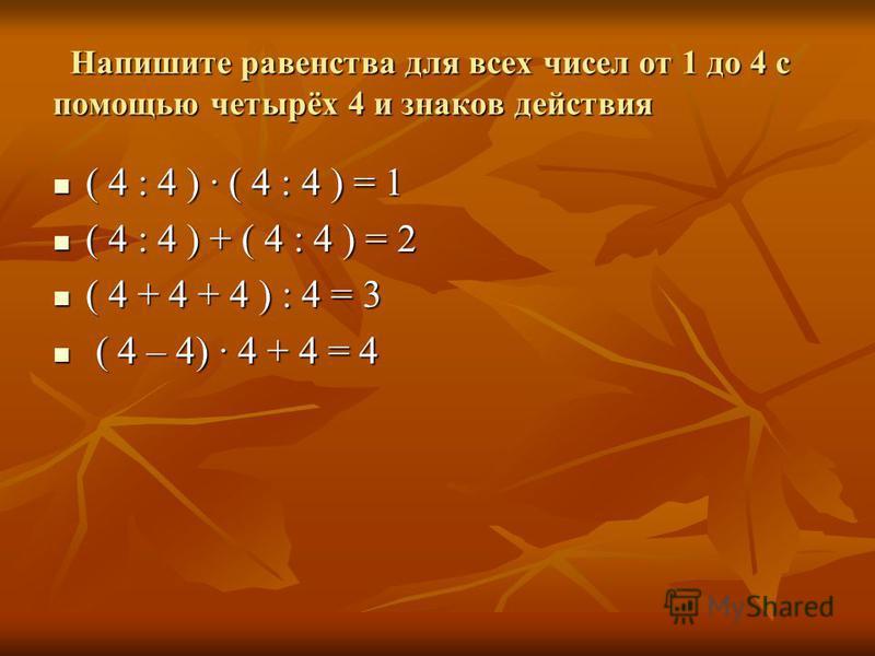 Напишите равенства для всех чисел от 1 до 4 с помощью четырёх 4 и знаков действия Напишите равенства для всех чисел от 1 до 4 с помощью четырёх 4 и знаков действия ( 4 : 4 ) · ( 4 : 4 ) = 1 ( 4 : 4 ) · ( 4 : 4 ) = 1 ( 4 : 4 ) + ( 4 : 4 ) = 2 ( 4 : 4