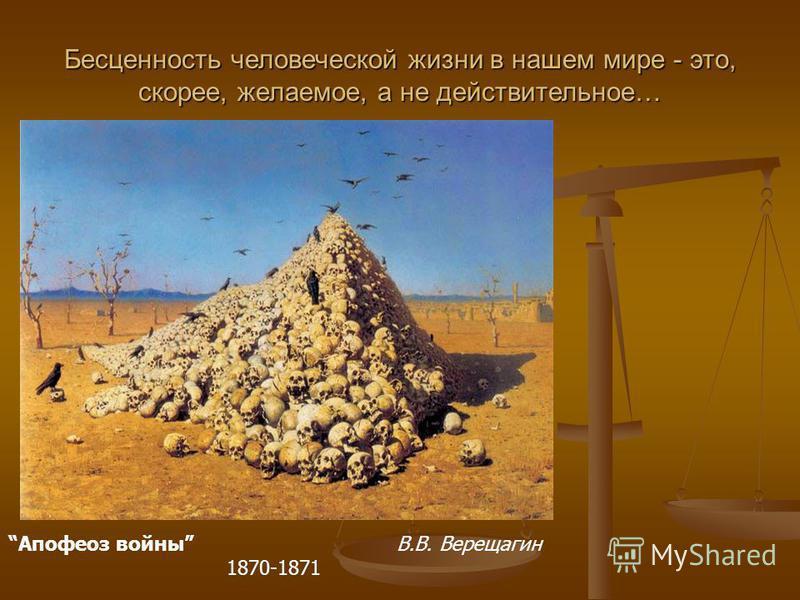 Апофеоз войны В.В. Верещагин 1870-1871 Бесценность человеческой жизни в нашем мире - это, скорее, желаемое, а не действительное…