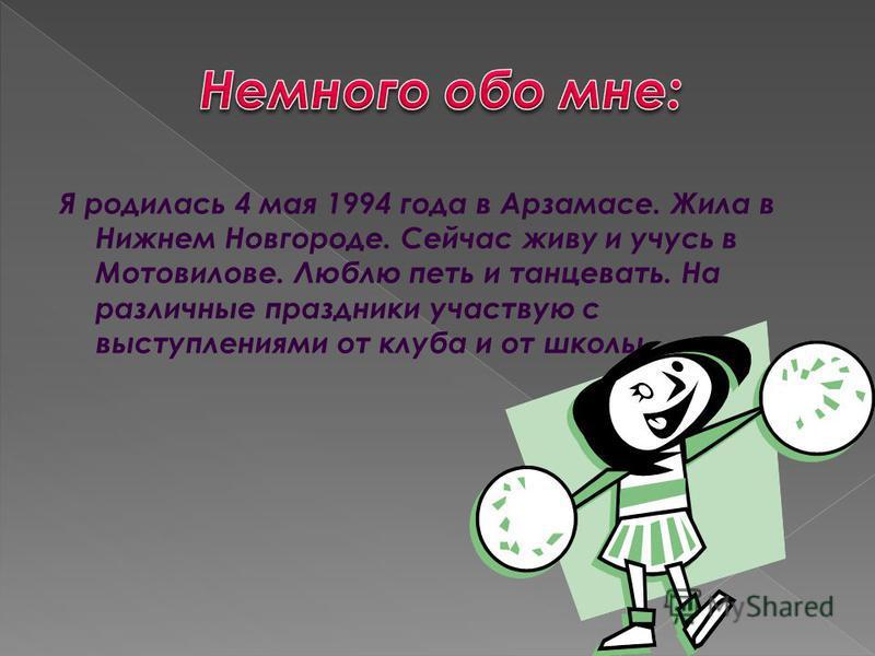 Я родилась 4 мая 1994 года в Арзамасе. Жила в Нижнем Новгороде. Сейчас живу и учусь в Мотовилове. Люблю петь и танцевать. На различные праздники участвую с выступлениями от клуба и от школы.