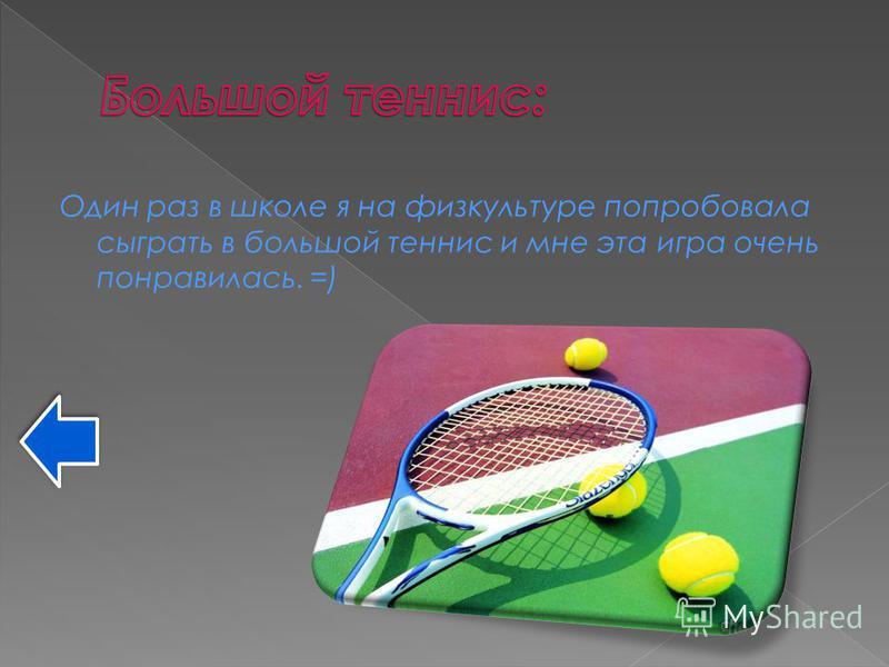 Один раз в школе я на физкультуре попробовала сыграть в большой теннис и мне эта игра очень понравилась. =)