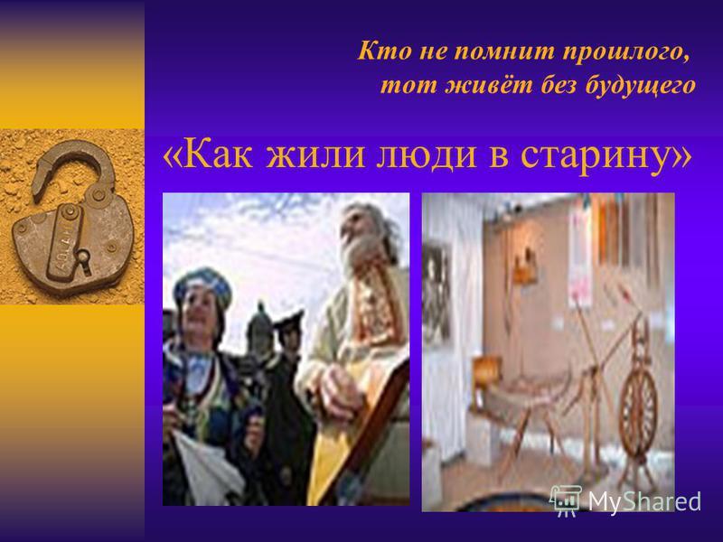 «Как жили люди в старину» Кто не помнит прошлого, тот живёт без будущего