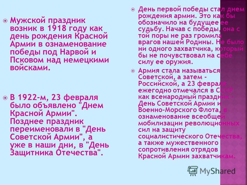 Мужской праздник возник в 1918 году как день рождения Красной Армии в ознаменование победы под Нарвой и Псковом над немецкими войсками. В 1922-м, 23 февраля было объявлено