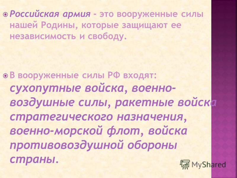 Российская армия - это вооруженные силы нашей Родины, которые защищают ее независимость и свободу. В вооруженные силы РФ входят: сухопутные войска, военно- воздушные силы, ракетные войска стратегического назначения, военно-морской флот, войска против