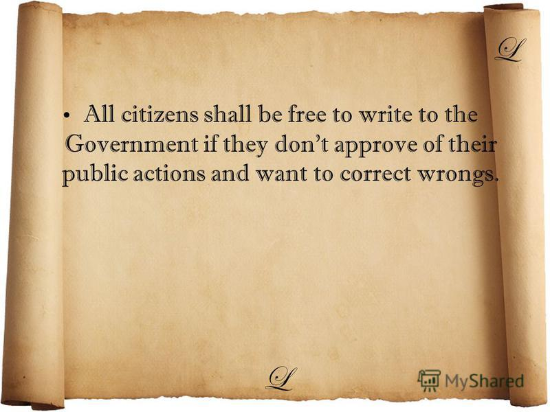 L All citizens shall be free to write to the Government if they dont approve of their public actions and want to correct wrongs. L