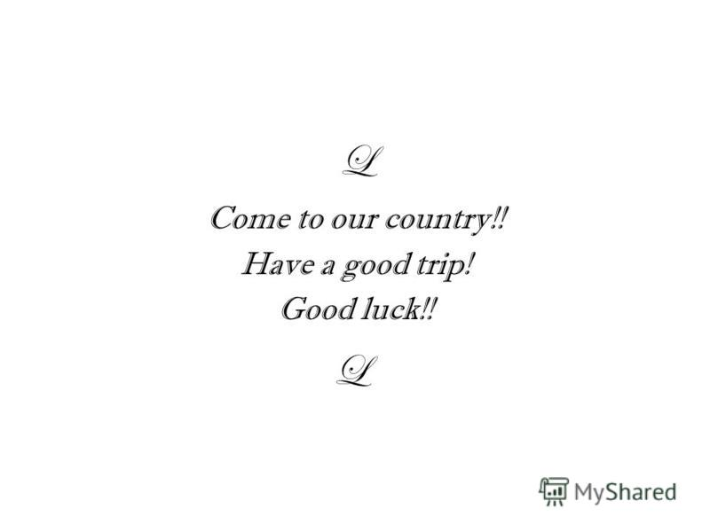 L Come to our country!! Have a good trip! Good luck!! L
