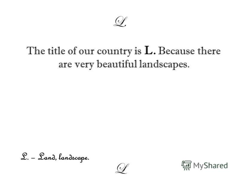 L. The title of our country is L. Because there are very beautiful landscapes. L L. – Land, landscape.