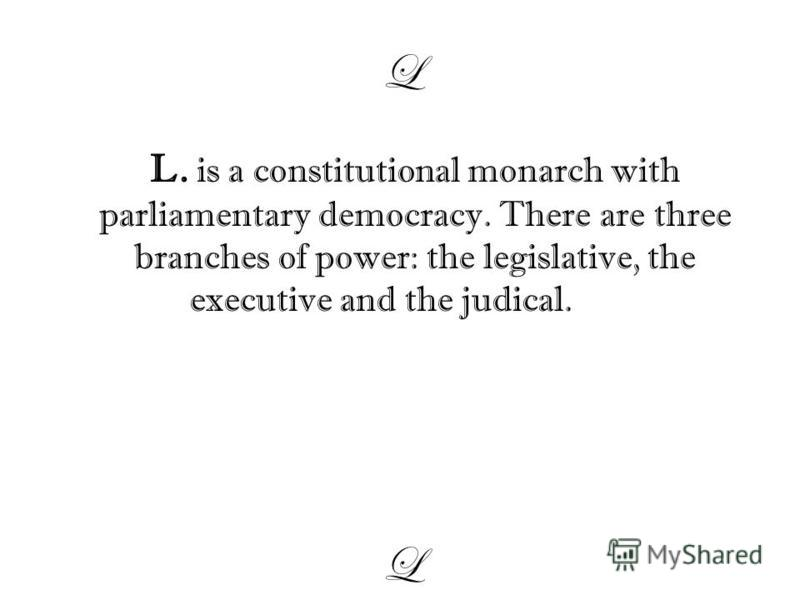 L L. is a constitutional monarch with parliamentary democracy. There are three branches of power: the legislative, the executive and the judical. L