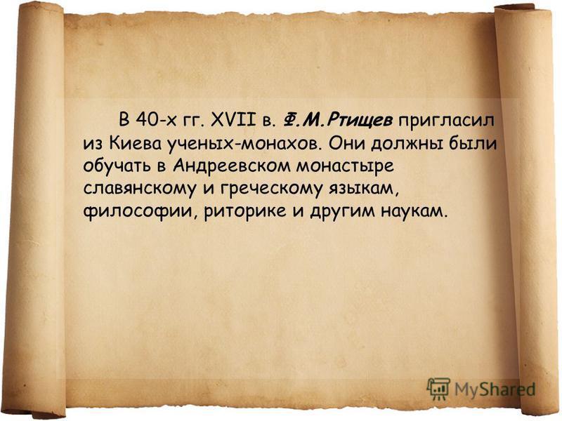 В 40-х гг. XVII в. Ф.М.Ртищев пригласил из Киева ученых-монахов. Они должны были обучать в Андреевском монастыре славянскому и греческому языкам, философии, риторике и другим наукам.