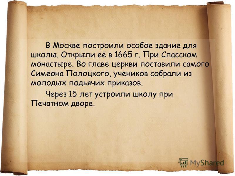 В Москве построили особое здание для школы. Открыли её в 1665 г. При Спасском монастыре. Во главе церкви поставили самого Симеона Полоцкого, учеников собрали из молодых подьячих приказов. Через 15 лет устроили школу при Печатном дворе.