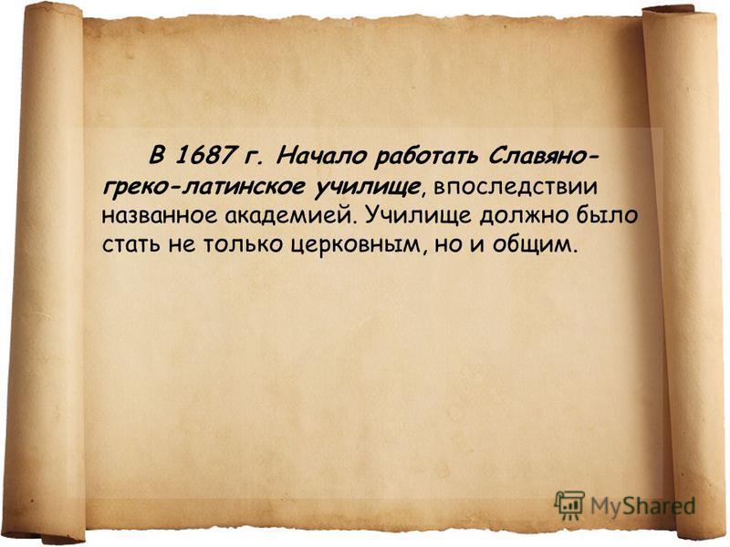 В 1687 г. Начало работать Славяно- греко-латинское училище, впоследствии названное академией. Училище должно было стать не только церковным, но и общим.