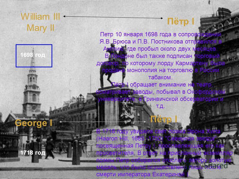 William III Mary II Пётр I 1698 год Петр 10 января 1698 года в сопровождении Я.В. Брюса и П.В. Постникова отправился в Англию, где пробыл около двух месяцев. В Лондоне был также подписан торговый договор, по которому лорду Кармартену была продана мон
