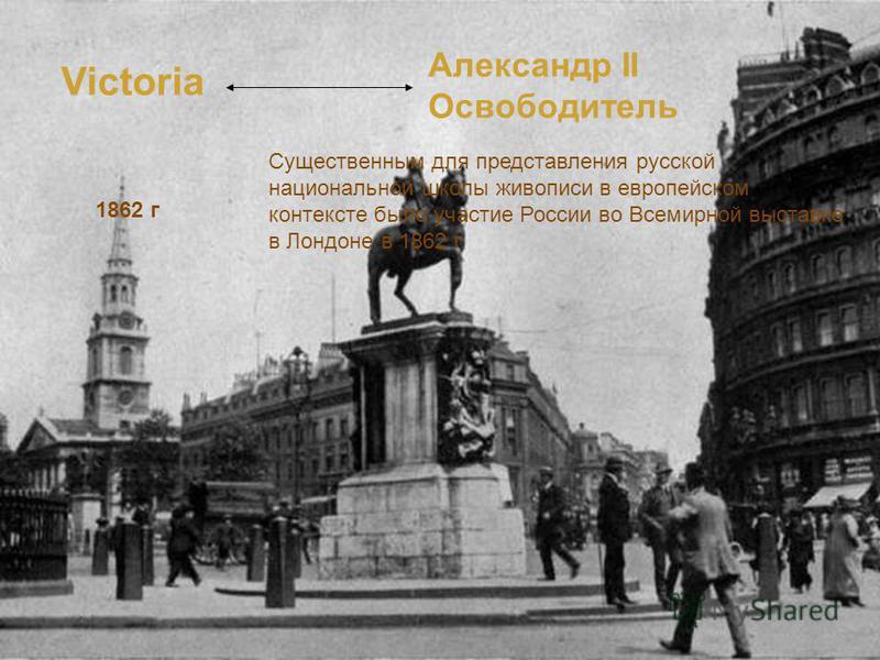 Victoria Александр II Освободитель 1862 г Существенным для представления русской национальной школы живописи в европейском контексте было участие России во Всемирной выставке в Лондоне в 1862 г.