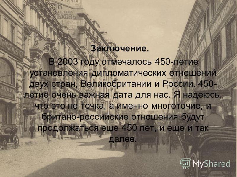 Заключение. В 2003 году отмечалось 450-летие установления дипломатических отношений двух стран, Великобритании и России. 450- летие очень важная дата для нас. Я надеюсь, что это не точка, а именно многоточие, и британо-российские отношения будут прод