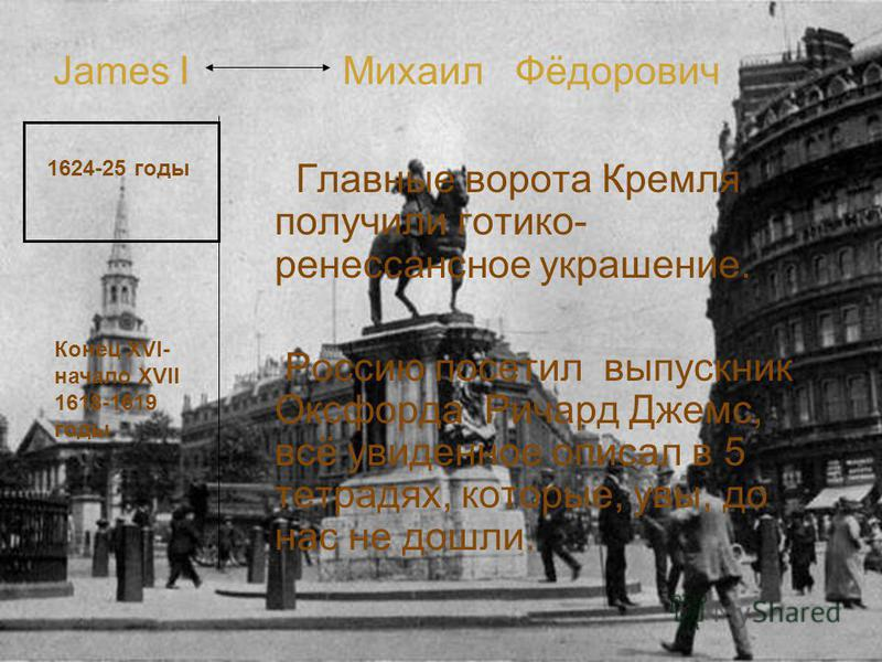 James I Михаил Фёдорович Главные ворота Кремля получили готика- ренессансное украшение. Россию посетил выпускник Оксфорда Ричард Джемс, всё увиденное описал в 5 тетрадях, которые, увы, до нас не дошли. 1624-25 годы Конец XVI- начало XVII 1618-1619 го
