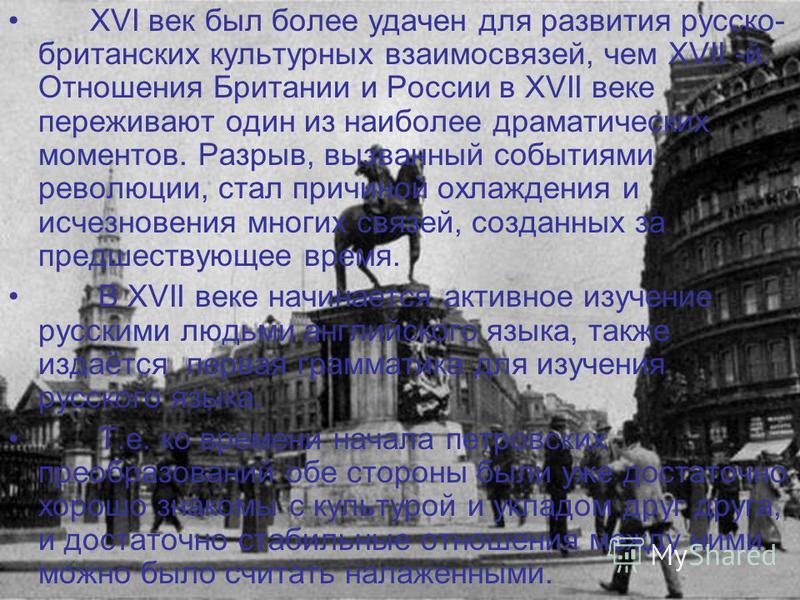 XVI век был более удачен для развития русско- британских культурных взаимосвязей, чем XVII -й. Отношения Британии и России в XVII веке переживают один из наиболее драматических моментов. Разрыв, вызванный событиями революции, стал причиной охлаждения