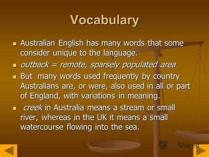 Vocabulary Australian English has many words that some consider unique to the language. Australian English has many words that some consider unique to the language. outback = remote, sparsely populated area outback = remote, sparsely populated area B