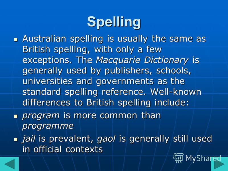 Spelling Australian spelling is usually the same as British spelling, with only a few exceptions. The Macquarie Dictionary is generally used by publishers, schools, universities and governments as the standard spelling reference. Well-known differenc