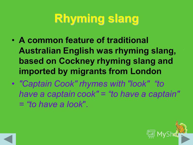 Rhyming slang A common feature of traditional Australian English was rhyming slang, based on Cockney rhyming slang and imported by migrants from London Captain Cook rhymes with look to have a captain cook = to have a captain = to have a look.