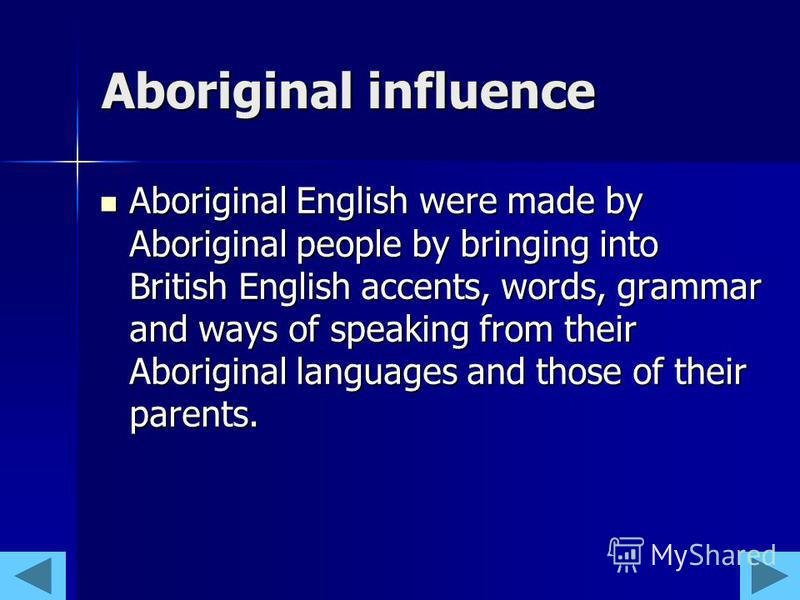 Aboriginal influence Aboriginal English were made by Aboriginal people by bringing into British English accents, words, grammar and ways of speaking from their Aboriginal languages and those of their parents. Aboriginal English were made by Aborigina