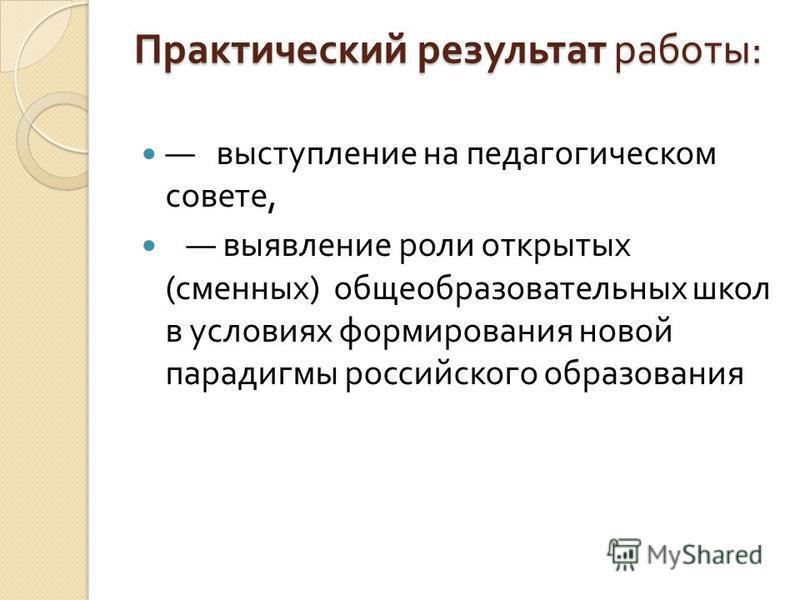 Практический результат работы : выступление на педагогическом совете, выявление роли открытых ( сменных ) общеобразовательных школ в условиях формирования новой парадигмы российского образования