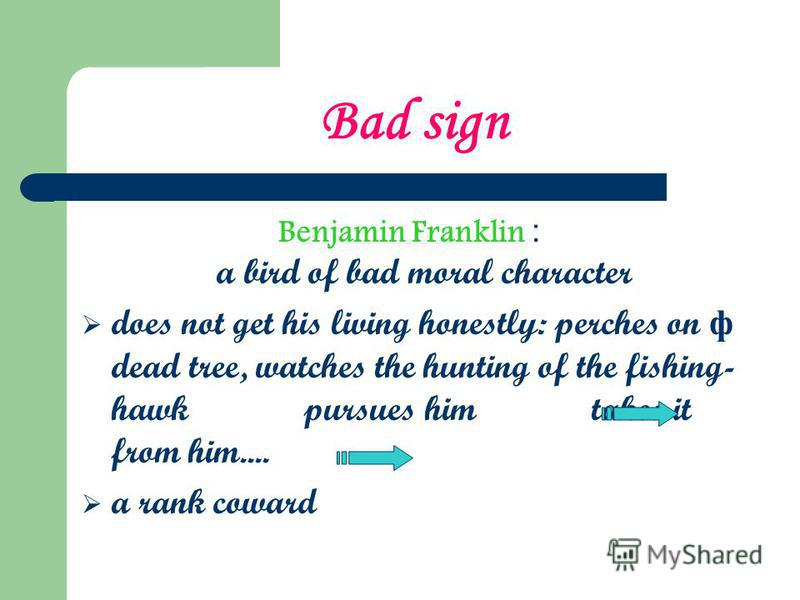 Bad sign Benjamin Franklin : a bird of bad moral character does not get his living honestly: perches on ф dead tree, watches the hunting of the fishing- hawk pursues him takes it from him.... a rank coward