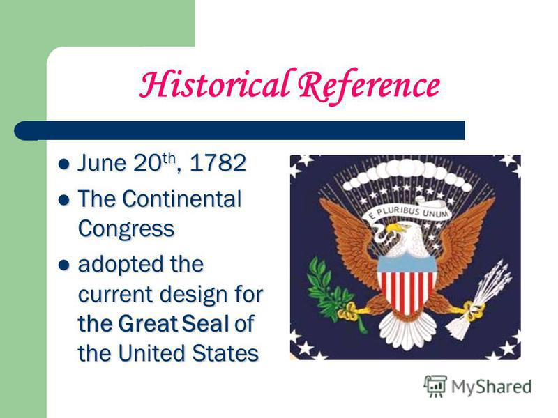 Historical Reference June 20 th, 1782 June 20 th, 1782 The Continental Congress The Continental Congress adopted the current design for the Great Seal of the United States adopted the current design for the Great Seal of the United States
