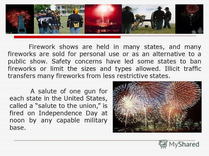 Firework shows are held in many states, and many fireworks are sold for personal use or as an alternative to a public show. Safety concerns have led some states to ban fireworks or limit the sizes and types allowed. Illicit traffic transfers many fir