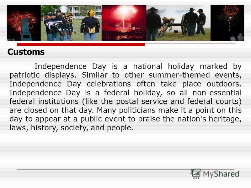 Customs Independence Day is a national holiday marked by patriotic displays. Similar to other summer-themed events, Independence Day celebrations often take place outdoors. Independence Day is a federal holiday, so all non-essential federal instituti