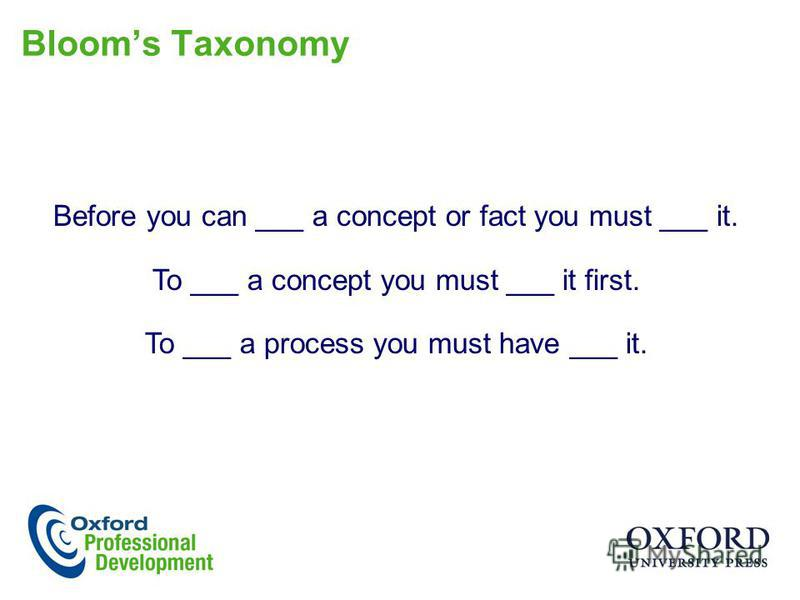 Blooms Taxonomy Before you can ___ a concept or fact you must ___ it. To ___ a concept you must ___ it first. To ___ a process you must have ___ it.