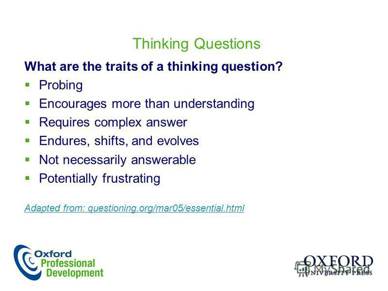Thinking Questions What are the traits of a thinking question? Probing Encourages more than understanding Requires complex answer Endures, shifts, and evolves Not necessarily answerable Potentially frustrating Adapted from: questioning.org/mar05/esse