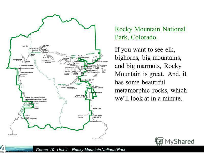 Geosc. 10: Unit 4 – Rocky Mountain National Park Rocky Mountain National Park, Colorado. If you want to see elk, bighorns, big mountains, and big marmots, Rocky Mountain is great. And, it has some beautiful metamorphic rocks, which well look at in a