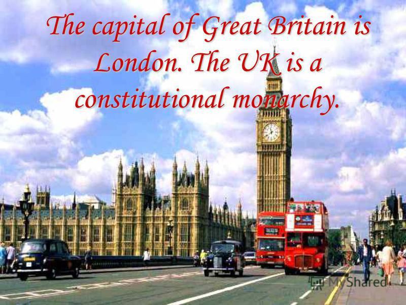 The capital of Great Britain is London. The UK is a constitutional monarchy.