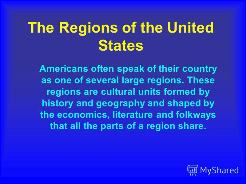 The Regions of the United States Americans often speak of their country as one of several large regions. These regions are cultural units formed by history and geography and shaped by the economics, literature and folkways that all the parts of a reg