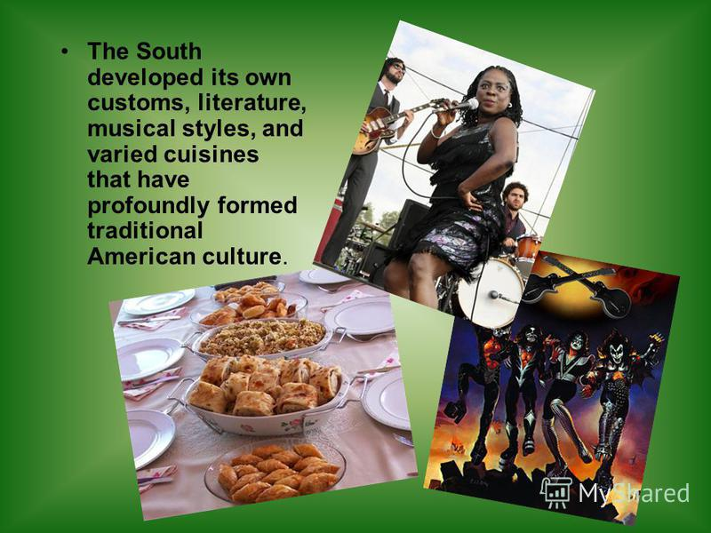 The South developed its own customs, literature, musical styles, and varied cuisines that have profoundly formed traditional American culture.