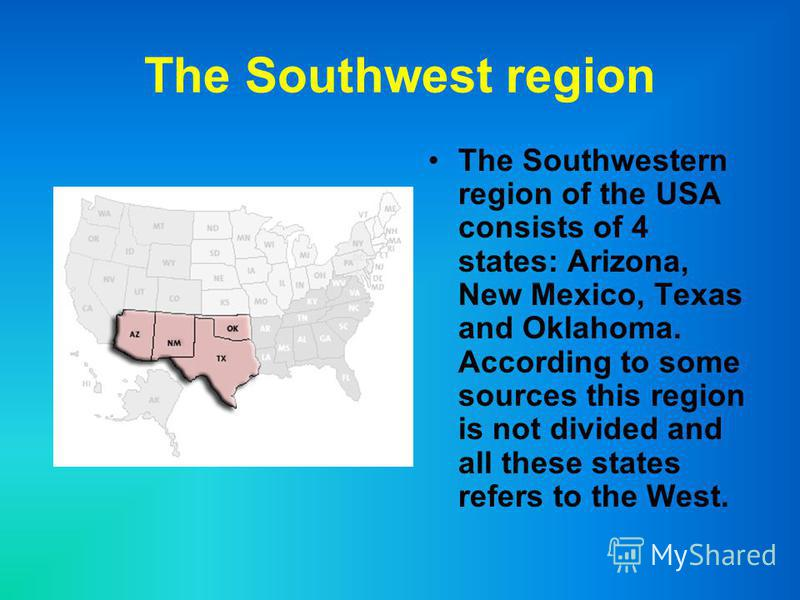 The Southwest region The Southwestern region of the USA consists of 4 states: Arizona, New Mexico, Texas and Oklahoma. According to some sources this region is not divided and all these states refers to the West.