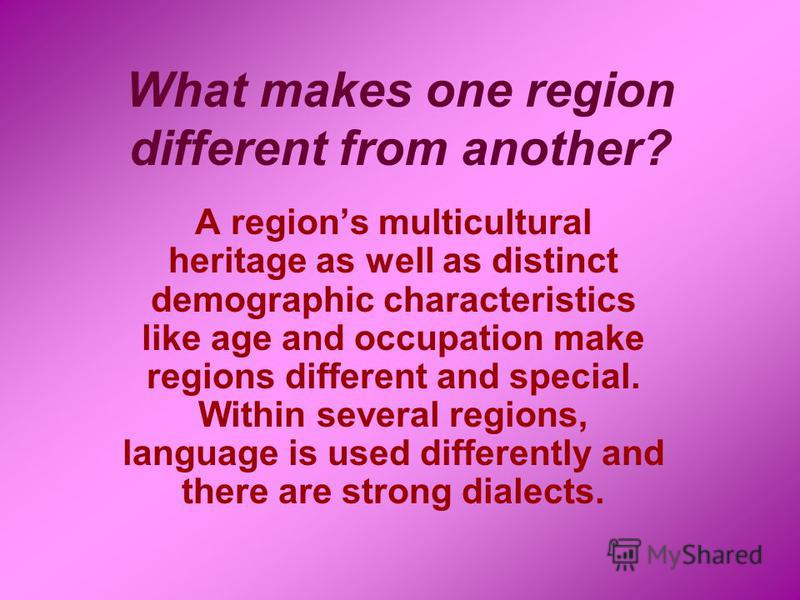 What makes one region different from another? A regions multicultural heritage as well as distinct demographic characteristics like age and occupation make regions different and special. Within several regions, language is used differently and there
