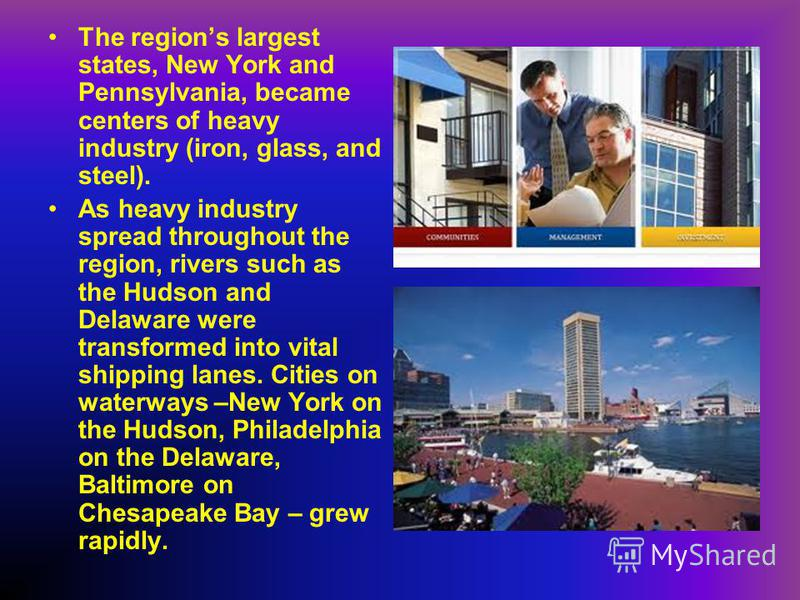The regions largest states, New York and Pennsylvania, became centers of heavy industry (iron, glass, and steel). As heavy industry spread throughout the region, rivers such as the Hudson and Delaware were transformed into vital shipping lanes. Citie