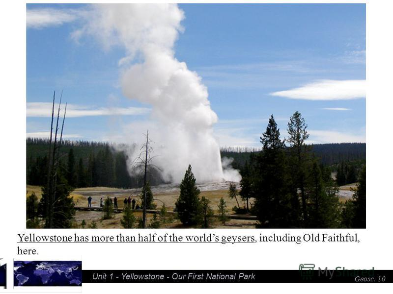 Unit 1 - Yellowstone - Our First National Park Geosc. 10 Yellowstone has more than half of the worlds geysers, including Old Faithful, here.