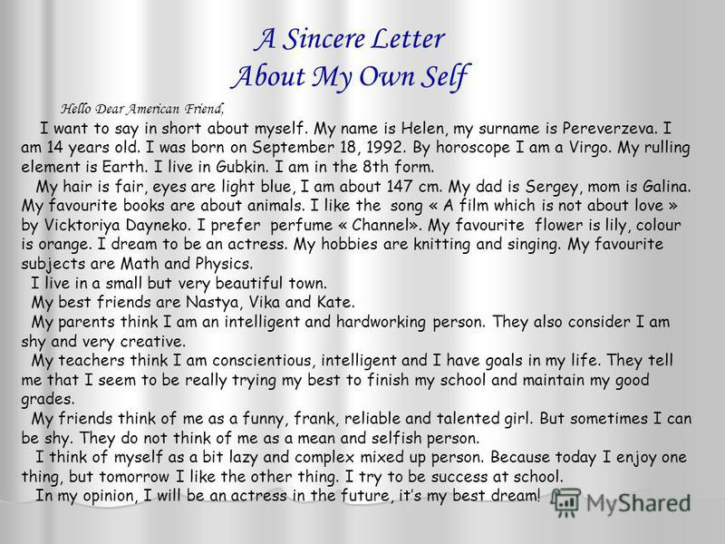 A Sincere Letter About My Own Self Flat 31, 74, Dzerzhinsky Street, Gubkin, Belgorod region, Russia 309181 April 22, 2007 Hello Dear American Friend, I want to say in short about myself. My name is Helen, my surname is Pereverzeva. I am 14 years old.