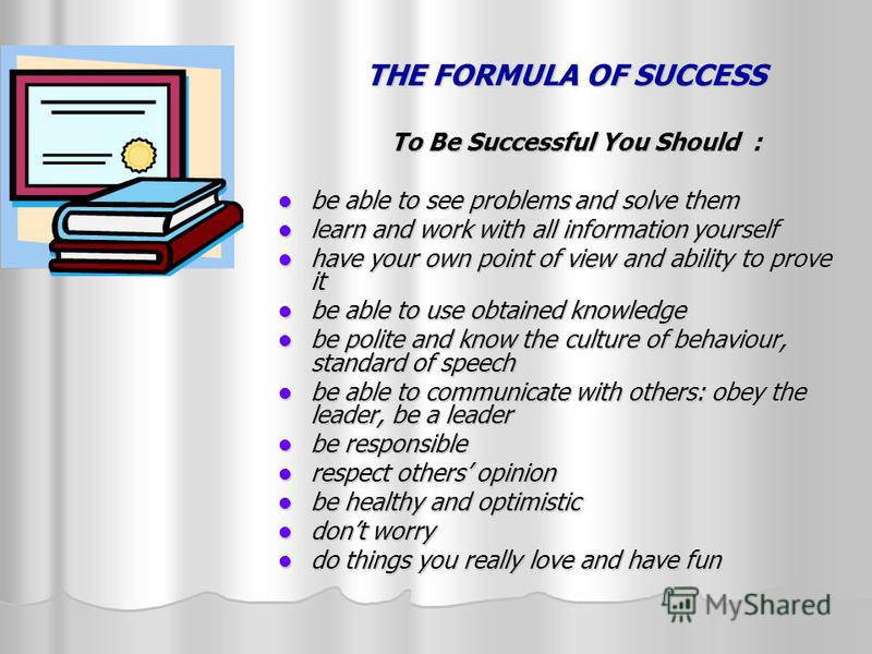 THE FORMULA OF SUCCESS THE FORMULA OF SUCCESS To Be Successful You Should : To Be Successful You Should : be able to see problems and solve them be able to see problems and solve them learn and work with all information yourself learn and work with a