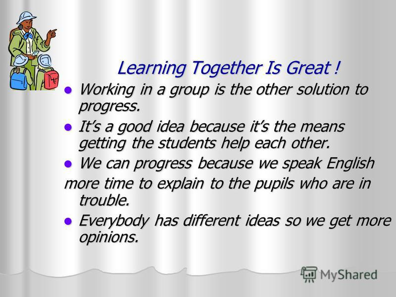 Learning Together Is Great ! Working in a group is the other solution to progress. Working in a group is the other solution to progress. Its a good idea because its the means getting the students help each other. Its a good idea because its the means