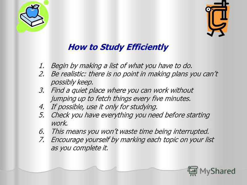 How to Study Efficiently 1. Begin by making a list of what you have to do. 2. Be realistic: there is no point in making plans you cant possibly keep. 3. Find a quiet place where you can work without jumping up to fetch things every five minutes. 4. I