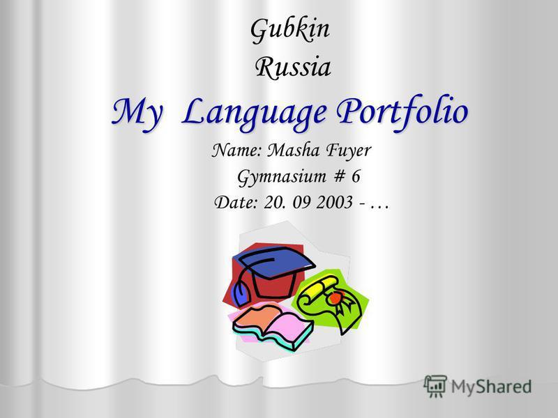 My Language Portfolio Gubkin Russia My Language Portfolio Name: Masha Fuyer Gymnasium # 6 Date: 20. 09 2003 - …